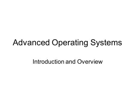 Advanced Operating Systems Introduction and Overview.