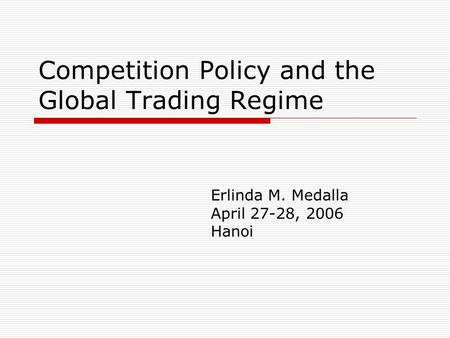 Competition Policy and the Global Trading Regime Erlinda M. Medalla April 27-28, 2006 Hanoi.