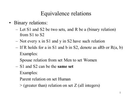 1 Equivalence relations Binary relations: –Let S1 and S2 be two sets, and R be a (binary relation) from S1 to S2 –Not every x in S1 and y in S2 have such.
