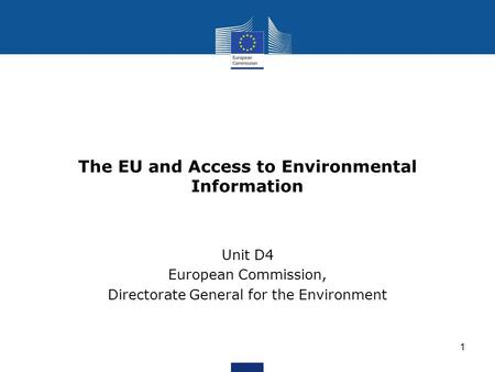 The EU and Access to Environmental Information Unit D4 European Commission, Directorate General for the Environment 1.