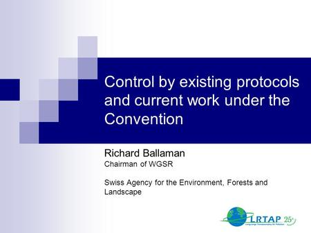 Control by existing protocols and current work under the Convention Richard Ballaman Chairman of WGSR Swiss Agency for the Environment, Forests and Landscape.