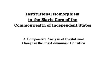 Institutional Isomorphism in the Slavic Core of the Commonwealth of Independent States A Comparative Analysis of Institutional Change in the Post-Communist.