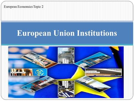 European Union Institutions European Economics Topic 2.