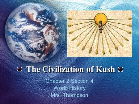 The Civilization of Kush Chapter 2 Section 4 World History Mrs. Thompson.