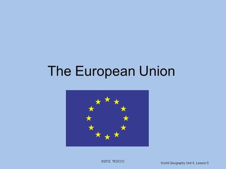 ©2012, TESCCC The European Union World Geography Unit 6, Lesson 5.