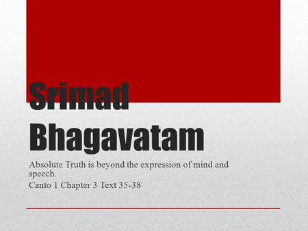 Srimad Bhagavatam Absolute Truth is beyond the expression of mind and speech. Canto 1 Chapter 3 Text 35-38.
