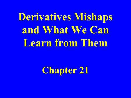 Derivatives Mishaps and What We Can Learn from Them Chapter 21.