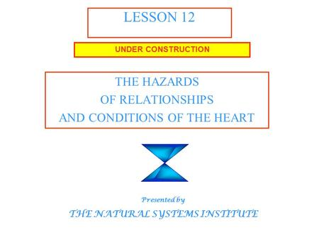 LESSON 12 THE HAZARDS OF RELATIONSHIPS AND CONDITIONS OF THE HEART UNDER CONSTRUCTION Presented by THE NATURAL SYSTEMS INSTITUTE.