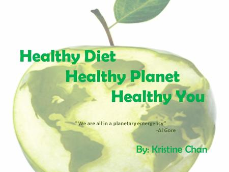 "Healthy Diet Healthy Planet Healthy You By: Kristine Chan "" We are all in a planetary emergency"" -Al Gore."