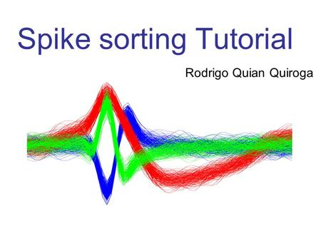 Spike sorting Tutorial Rodrigo Quian Quiroga. Problem: detect and separate spikes corresponding to different neurons.