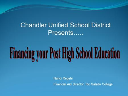 Chandler Unified School District Presents….. Nanci Regehr Financial Aid Director, Rio Salado College.