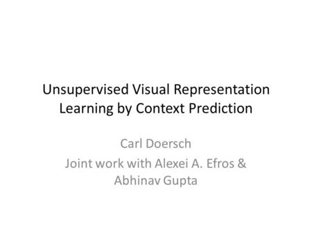 Unsupervised Visual Representation Learning by Context Prediction Carl Doersch Joint work with Alexei A. Efros & Abhinav Gupta.