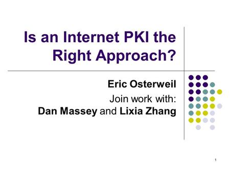 1 Is an Internet PKI the Right Approach? Eric Osterweil Join work with: Dan Massey and Lixia Zhang.