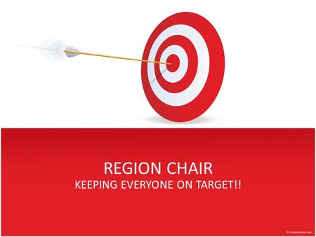 REGION CHAIR KEEPING EVERYONE ON TARGET!!. Why ME? You have demonstrated your dedication You are diligent in the completion of every task that has been.