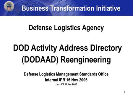 1 Defense Logistics Agency DOD Activity Address Directory (DODAAD) Reengineering Defense Logistics Management Standards Office Internal IPR 16 Nov 2006.