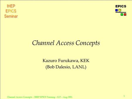 1 Channel Access Concepts – IHEP EPICS Training – K.F – Aug.2001. EPICS Channel Access Concepts Kazuro Furukawa, KEK (Bob Dalesio, LANL)