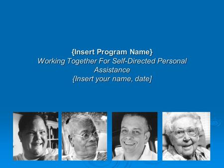 {Insert Program Name} Working Together For Self-Directed Personal Assistance {Insert your name, date]