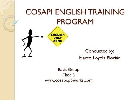 COSAPI ENGLISH TRAINING PROGRAM Conducted by: Marco Loyola Florián Basic Group Class 5 www.cosapi.pbworks.com.