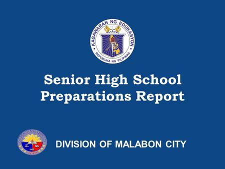 SHS Preparations – [Insert name of Division/Region] Senior High School Preparations Report DIVISION OF MALABON CITY.