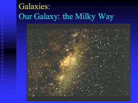 Galaxies: Our Galaxy: the Milky Way. . The Structure of the Milky Way Galactic Plane Galactic Center The actual structure of our Milky Way is very hard.