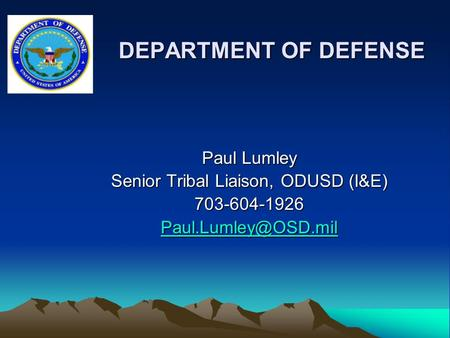 DEPARTMENT OF DEFENSE DEPARTMENT OF DEFENSE Paul Lumley Senior Tribal Liaison, ODUSD (I&E) 703-604-1926