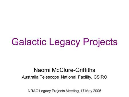 Galactic Legacy Projects Naomi McClure-Griffiths Australia Telescope National Facility, CSIRO NRAO Legacy Projects Meeting, 17 May 2006.