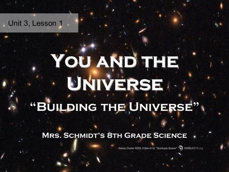 "You and the Universe ""Building the Universe"" Mrs. Schmidt's 8th Grade Science Unit 3, Lesson 1."