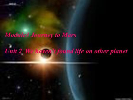 Module3 Journey to Mars Unit 2 We haven't found life on other planet.