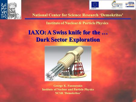HEP2014, 8-10 May, Naxos, Greece G.K. Fanourakis IAXO: A Swiss knife for the … Dark Sector Exploration George K. Fanourakis Institute of Nuclear and Particle.