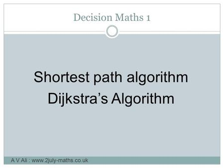 Decision Maths 1 Shortest path algorithm Dijkstra's Algorithm A V Ali : www.2july-maths.co.uk.