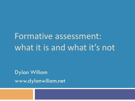 Formative assessment: what it is and what it's not Dylan Wiliam www.dylanwiliam.net.