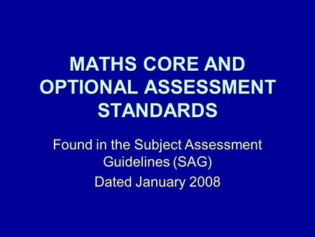MATHS CORE AND OPTIONAL ASSESSMENT STANDARDS Found in the Subject Assessment Guidelines (SAG) Dated January 2008.