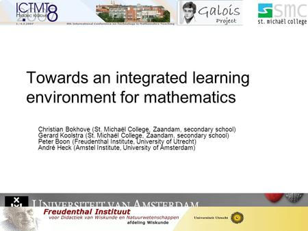 Towards an integrated learning environment for mathematics Christian Bokhove (St. Michaël College, Zaandam, secondary school) Gerard Koolstra (St. Michaël.