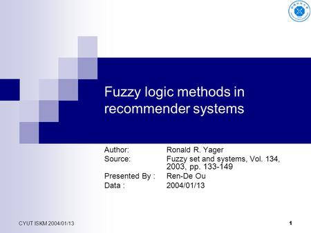 CYUT ISKM 2004/01/13 1 Fuzzy logic methods in recommender systems Author: Ronald R. Yager Source:Fuzzy set and systems, Vol. 134, 2003, pp. 133-149 Presented.