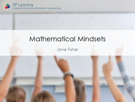 Jane Fisher Mathematical Mindsets. Mathematical Mindsets. Books – Mathematical Mindsets and The Elephant in the Classroom. Website - https://www.youcubed.org/