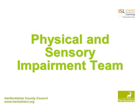 Hertfordshire County Council www.hertsdirect.org Physical and Sensory Impairment Team.