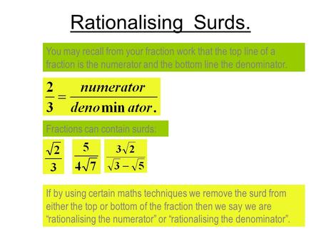 Rationalising Surds. You may recall from your fraction work that the top line of a fraction is the numerator and the bottom line the denominator. Fractions.