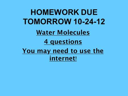 HOMEWORK DUE TOMORROW 10-24-12 Water Molecules 4 questions You may need to use the internet !