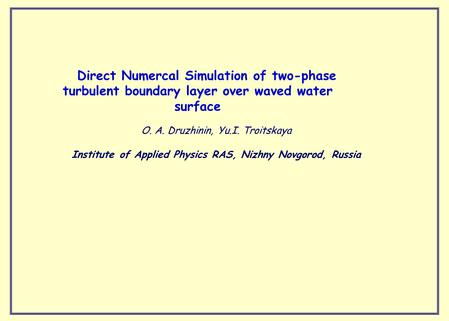 Direct Numercal Simulation of two-phase turbulent boundary layer over waved water surface O. A. Druzhinin, Yu.I. Тroitskaya Institute of Applied Physics.