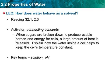 2.2 Properties of Water LEQ: How does water behave as a solvent? Reading 32.1, 2.3 Activator: connecting concepts –When sugars are broken down to produce.