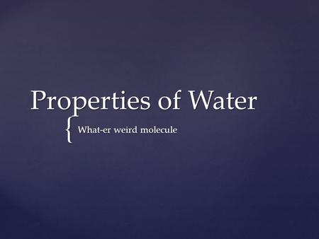 { Properties of Water What-er weird molecule. Water is all around us…but have you ever stopped to think about it?