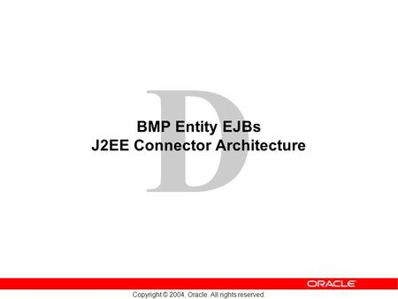 D Copyright © 2004, Oracle. All rights reserved. BMP Entity EJBs J2EE Connector Architecture.