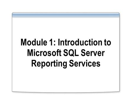 Module 1: Introduction to Microsoft SQL Server Reporting Services.