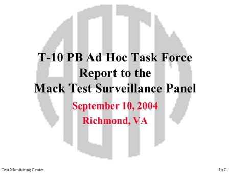 JACTest Monitoring Center T-10 PB Ad Hoc Task Force Report to the Mack Test Surveillance Panel September 10, 2004 Richmond, VA.