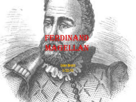 Ferdinand Magellan Luke Henry 1/22/13 Introduction He was a explorer through the years 1519-1522 Born in Sabrosa, Portugal in 1480 His exploration was.
