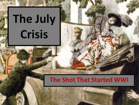 The July Crisis The Shot That Started WWI. The Lead-Up Tensions had been rising in Europe as nations attempted to gain more territories and strengthen.