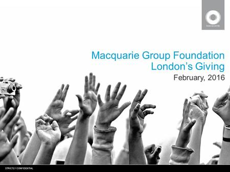 STRICTLY CONFIDENTIAL Macquarie Group Foundation London's Giving February, 2016.