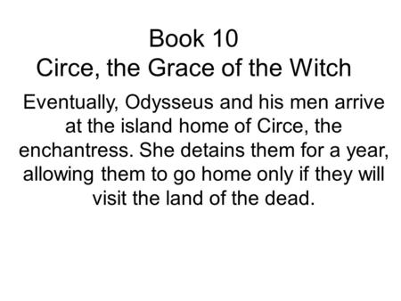 Book 10 Circe, the Grace of the Witch Eventually, Odysseus and his men arrive at the island home of Circe, the enchantress. She detains them for a year,