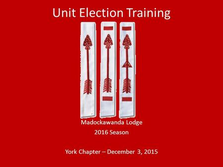 Unit Election Training Madockawanda Lodge 2016 Season York Chapter – December 3, 2015.