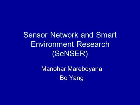 Sensor Network and Smart Environment Research (SeNSER) Manohar Mareboyana Bo Yang.